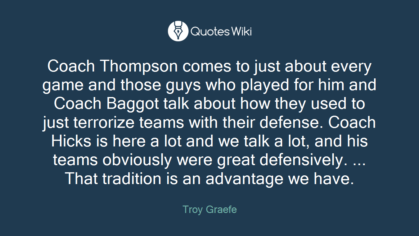 Coach Thompson comes to just about every game and those guys who played for him and Coach Baggot talk about how they used to just terrorize teams with their defense. Coach Hicks is here a lot and we talk a lot, and his teams obviously were great defensively. ... That tradition is an advantage we have.