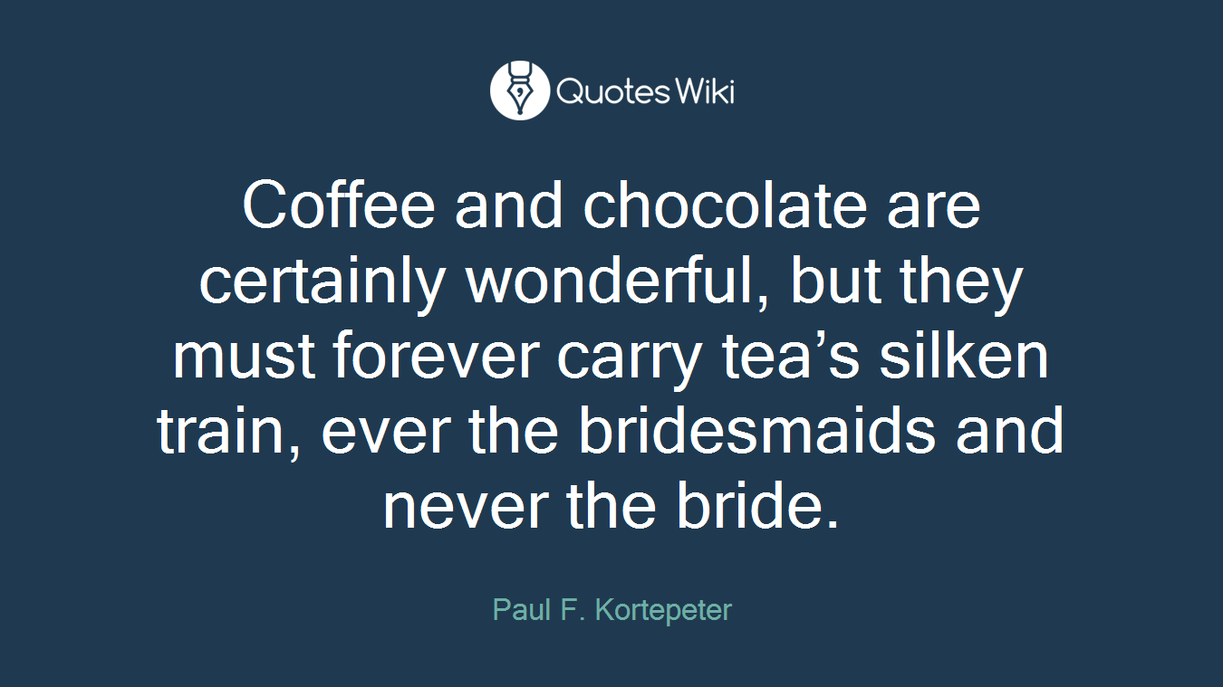 Coffee and chocolate are certainly wonderful, but they must forever carry tea's silken train, ever the bridesmaids and never the bride.