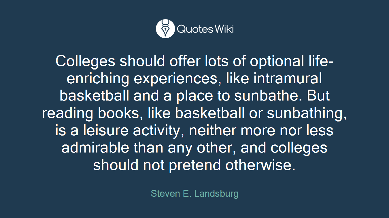 Colleges should offer lots of optional life-enriching experiences, like intramural basketball and a place to sunbathe. But reading books, like basketball or sunbathing, is a leisure activity, neither more nor less admirable than any other, and colleges should not pretend otherwise.