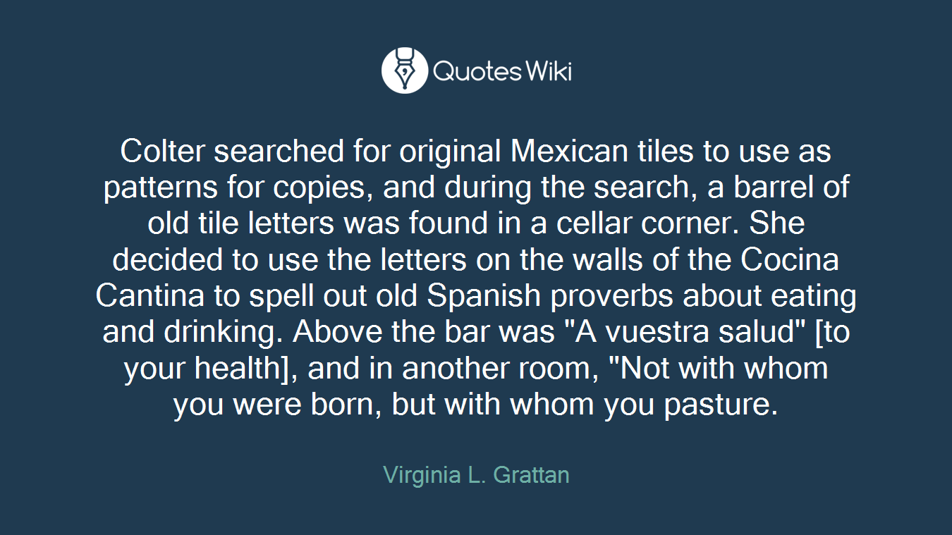 """Colter searched for original Mexican tiles to use as patterns for copies, and during the search, a barrel of old tile letters was found in a cellar corner. She decided to use the letters on the walls of the Cocina Cantina to spell out old Spanish proverbs about eating and drinking. Above the bar was """"A vuestra salud"""" [to your health], and in another room, """"Not with whom you were born, but with whom you pasture."""