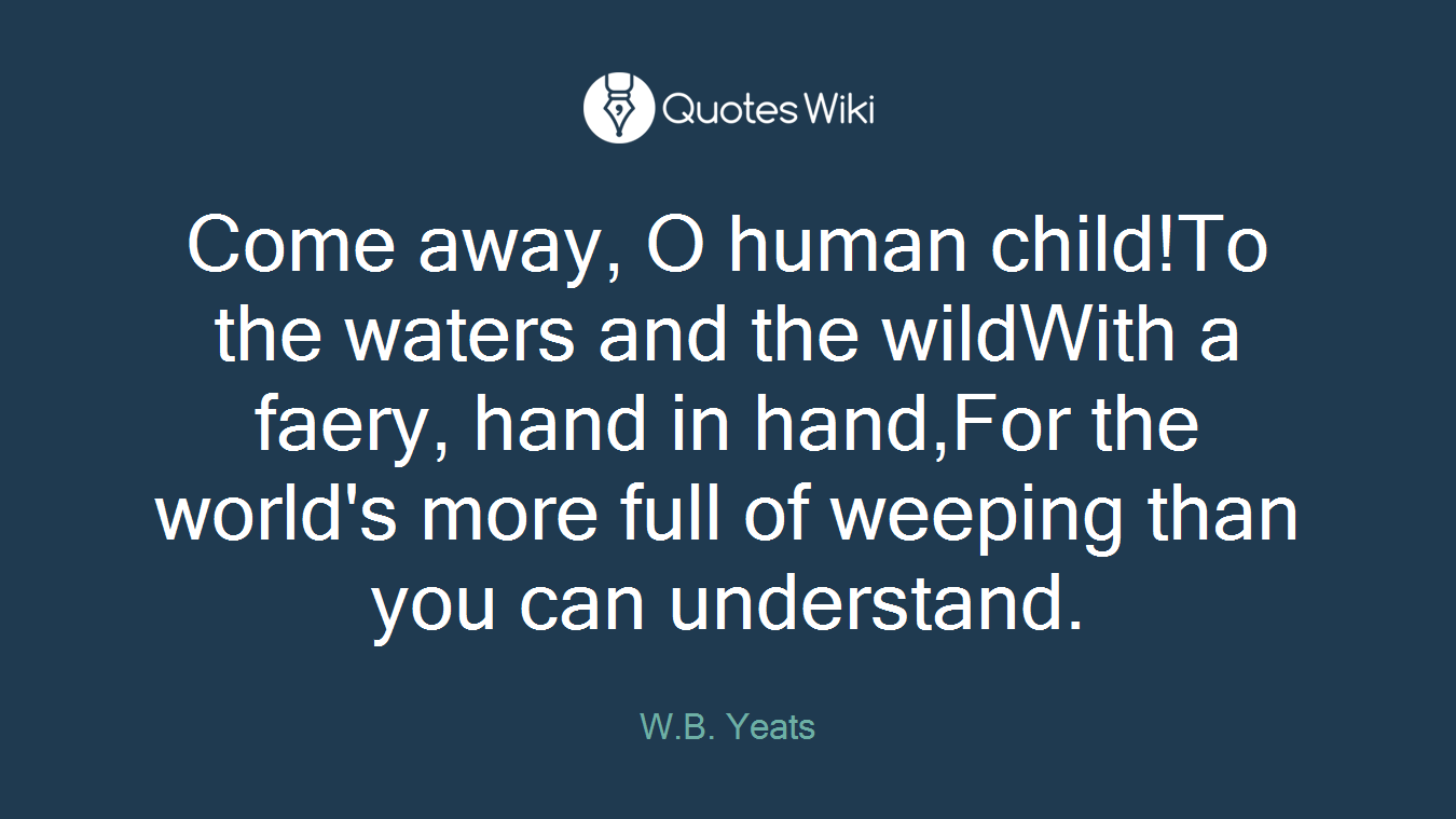 Come away, O human child!To the waters and the wildWith a faery, hand in hand,For the world's more full of weeping than you can understand.