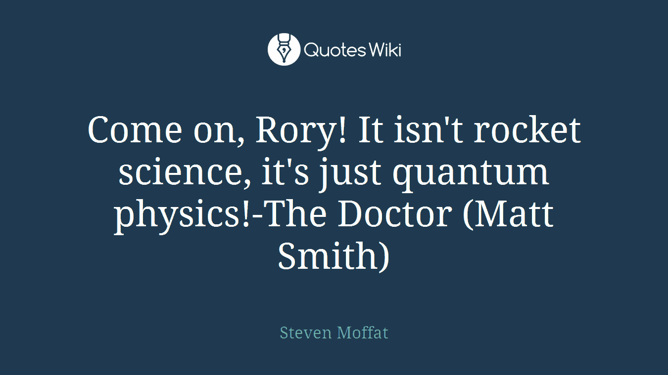 Come on, Rory! It isn't rocket science, it's just quantum physics!-The Doctor (Matt Smith)