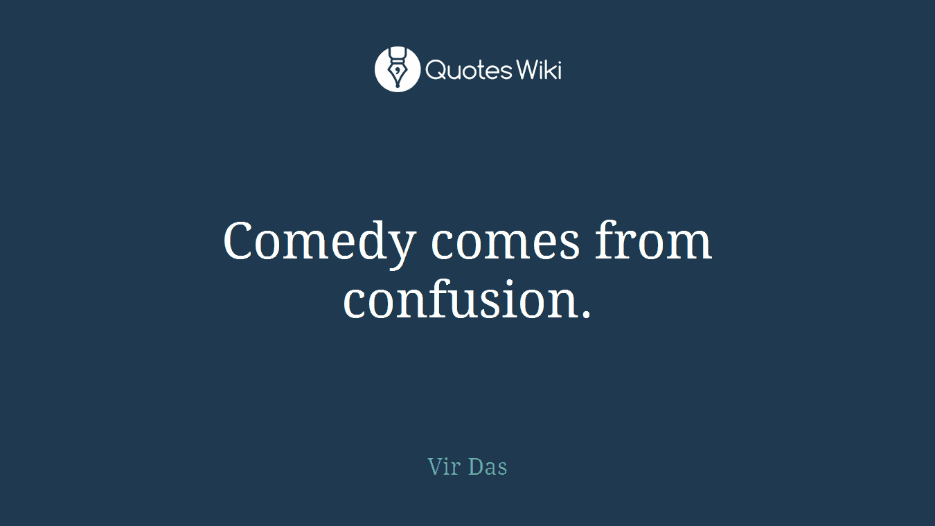 Comedy comes from confusion.