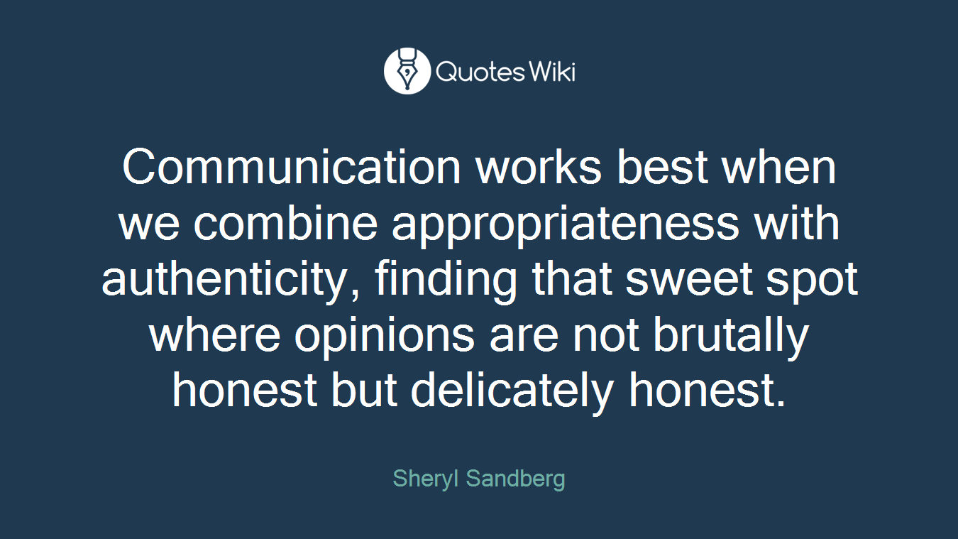 Communication works best when we combine appropriateness with authenticity, finding that sweet spot where opinions are not brutally honest but delicately honest.