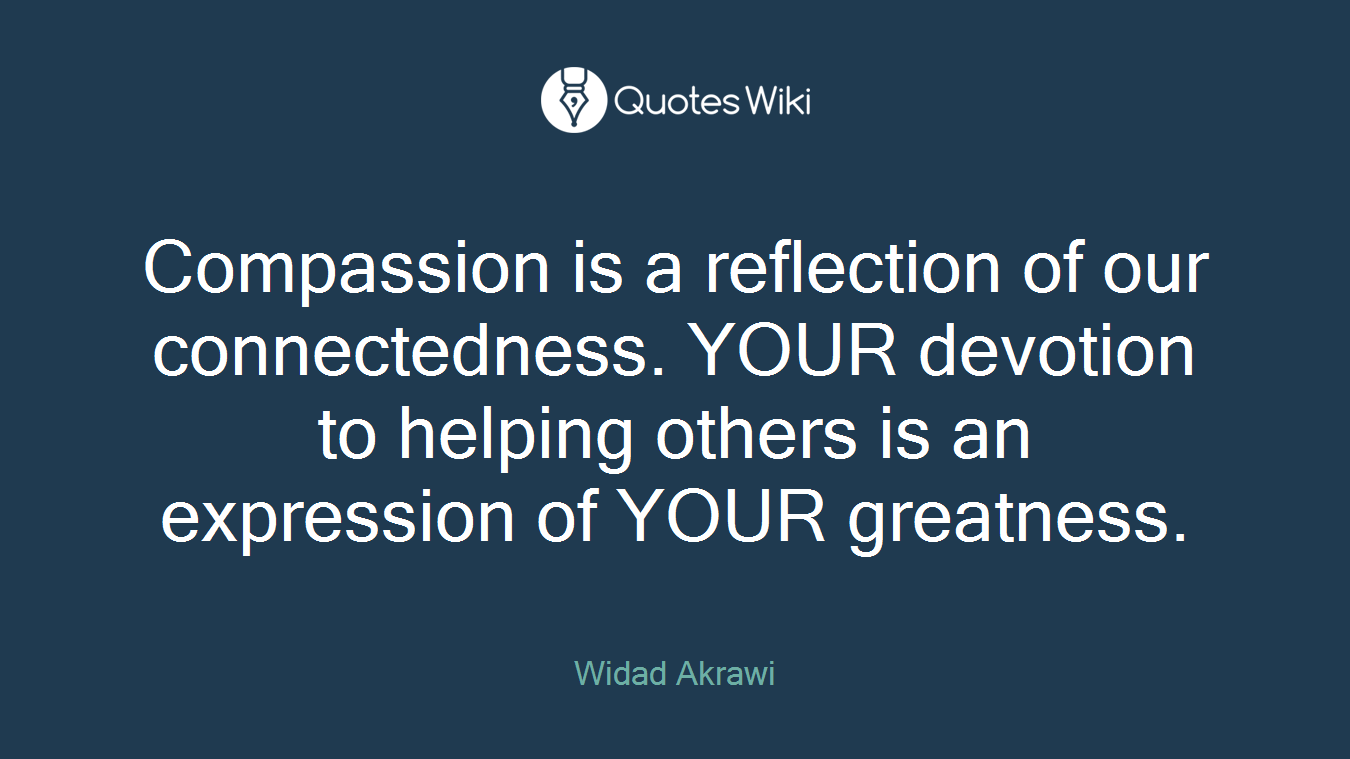 Compassion is a reflection of our connectedness. YOUR devotion to helping others is an expression of YOUR greatness.