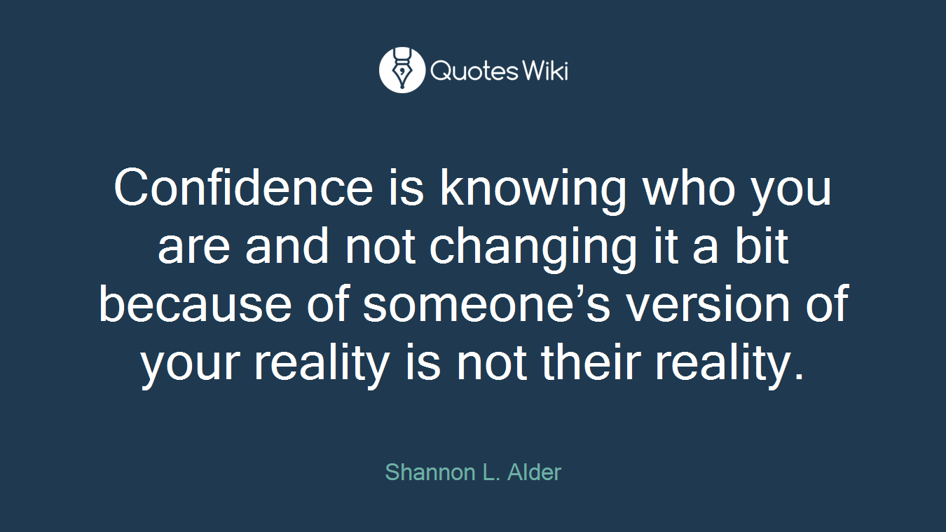 Confidence is knowing who you are and not changing it a bit because of someone's version of your reality is not their reality.