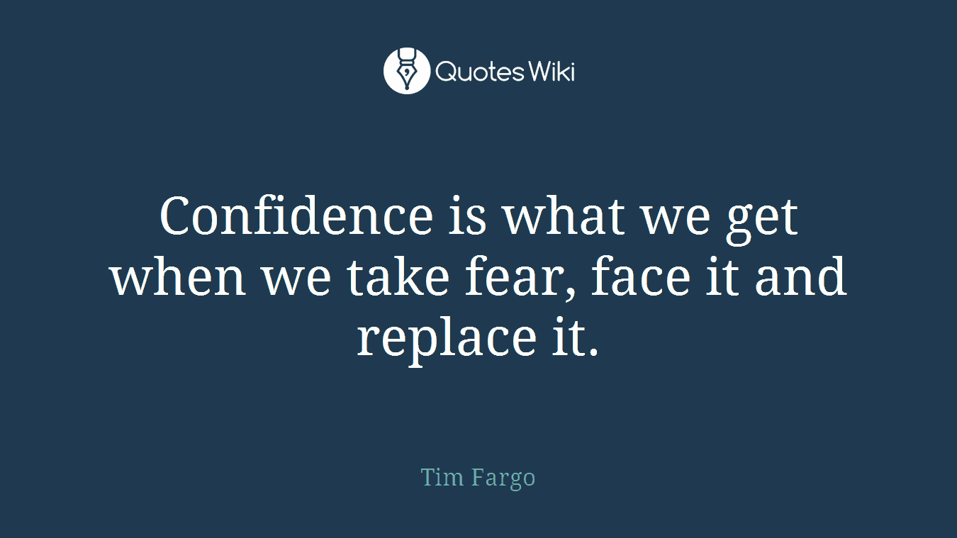 Confidence is what we get when we take fear, face it and replace it.