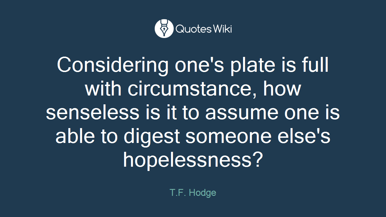 Considering one's plate is full with circumstance, how senseless is it to assume one is able to digest someone else's hopelessness?