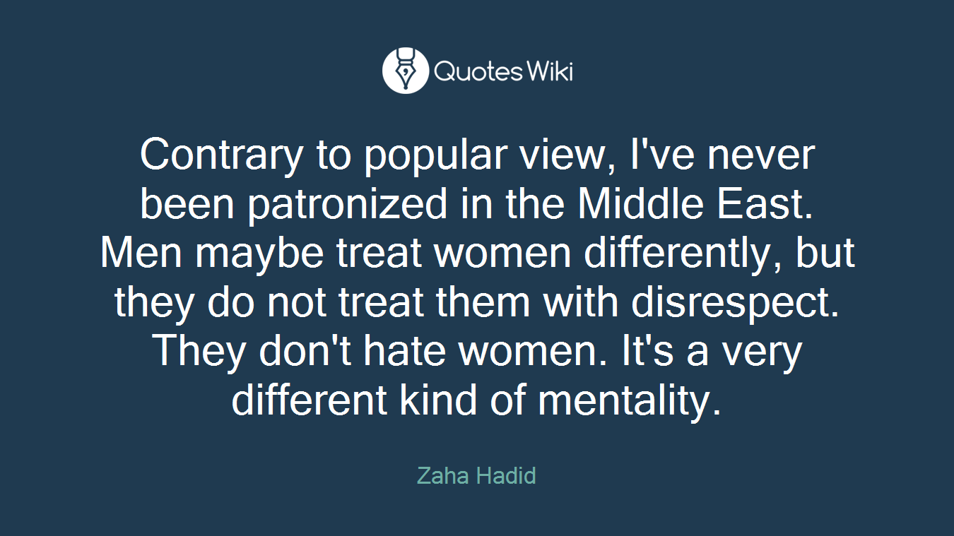 Contrary to popular view, I've never been patronized in the Middle East. Men maybe treat women differently, but they do not treat them with disrespect. They don't hate women. It's a very different kind of mentality.