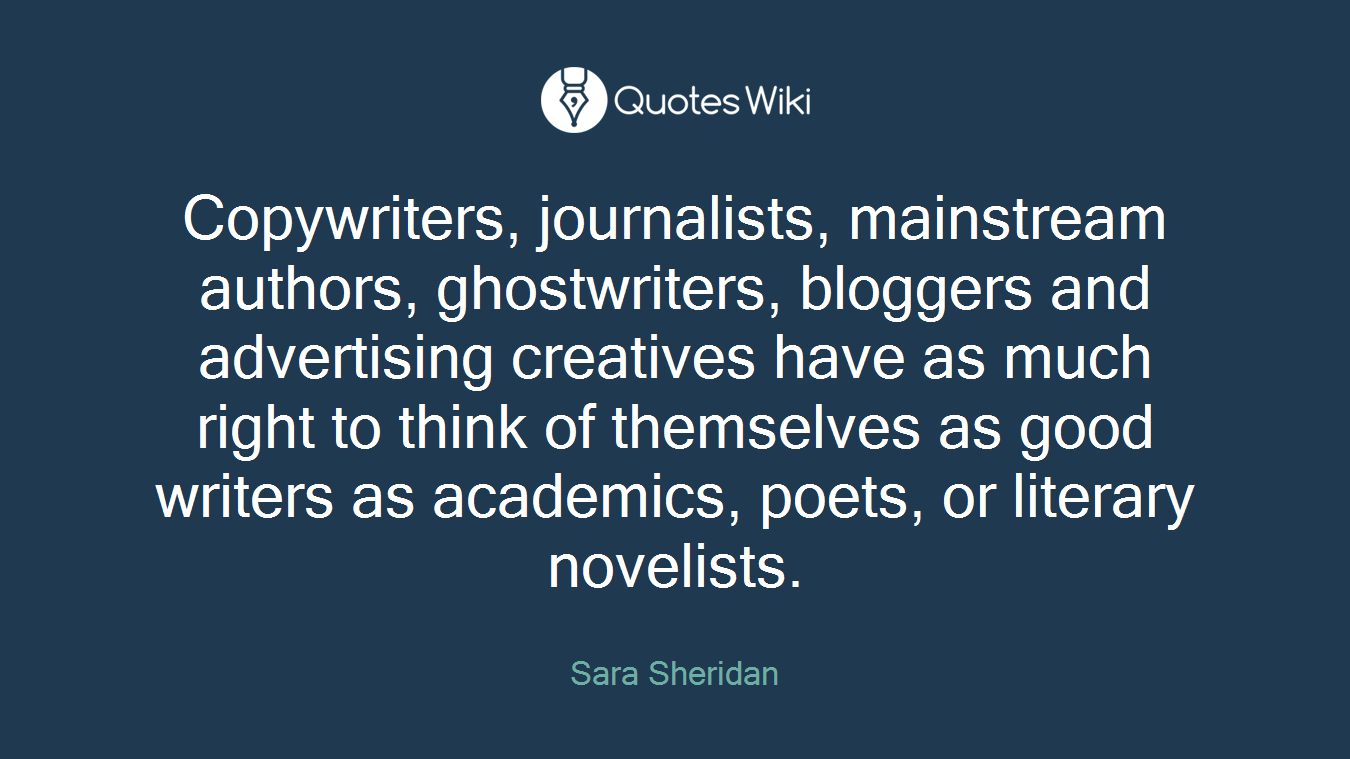 Copywriters, journalists, mainstream authors, ghostwriters, bloggers and advertising creatives have as much right to think of themselves as good writers as academics, poets, or literary novelists.
