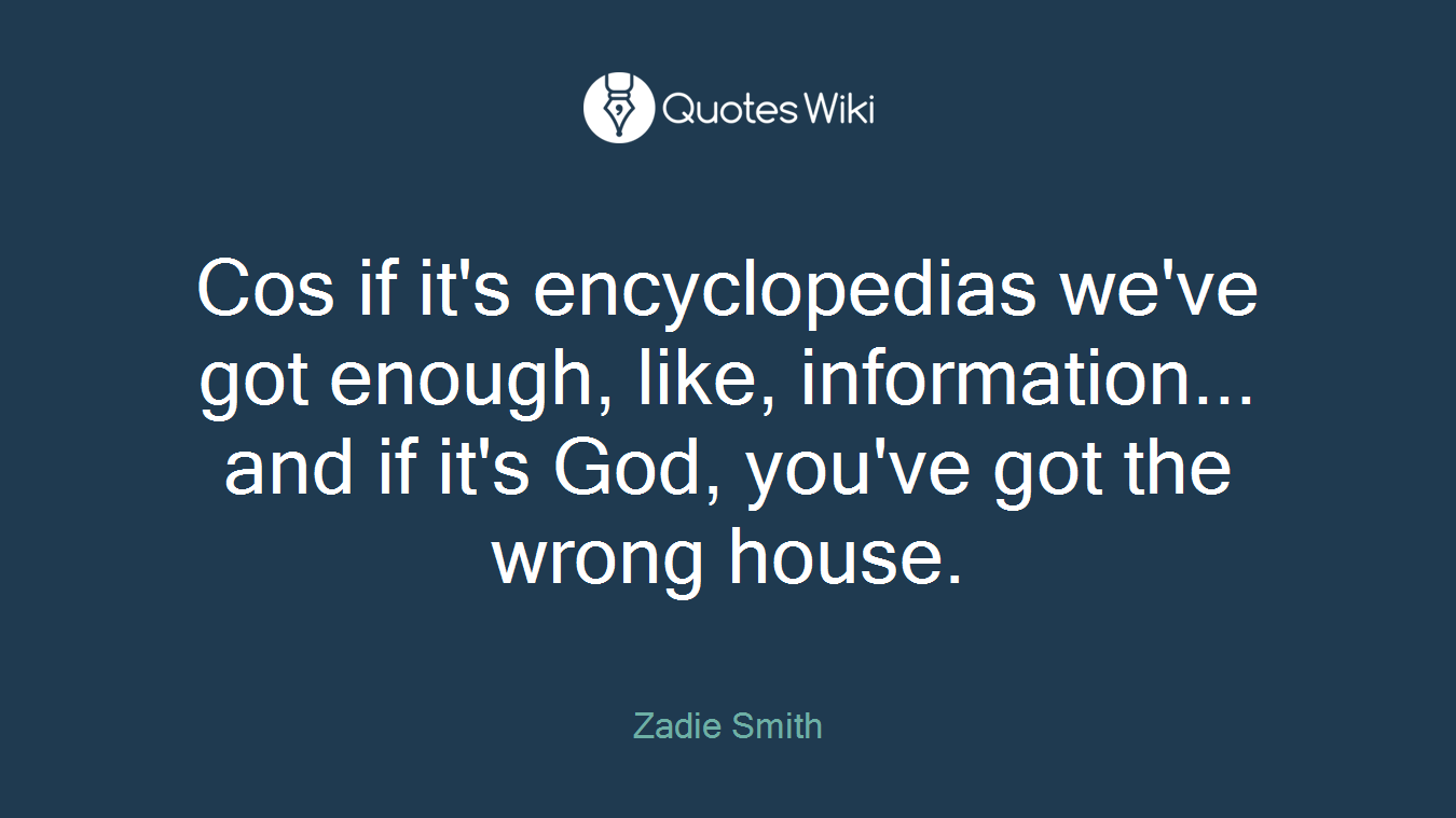 Cos if it's encyclopedias we've got enough, like, information... and if it's God, you've got the wrong house.