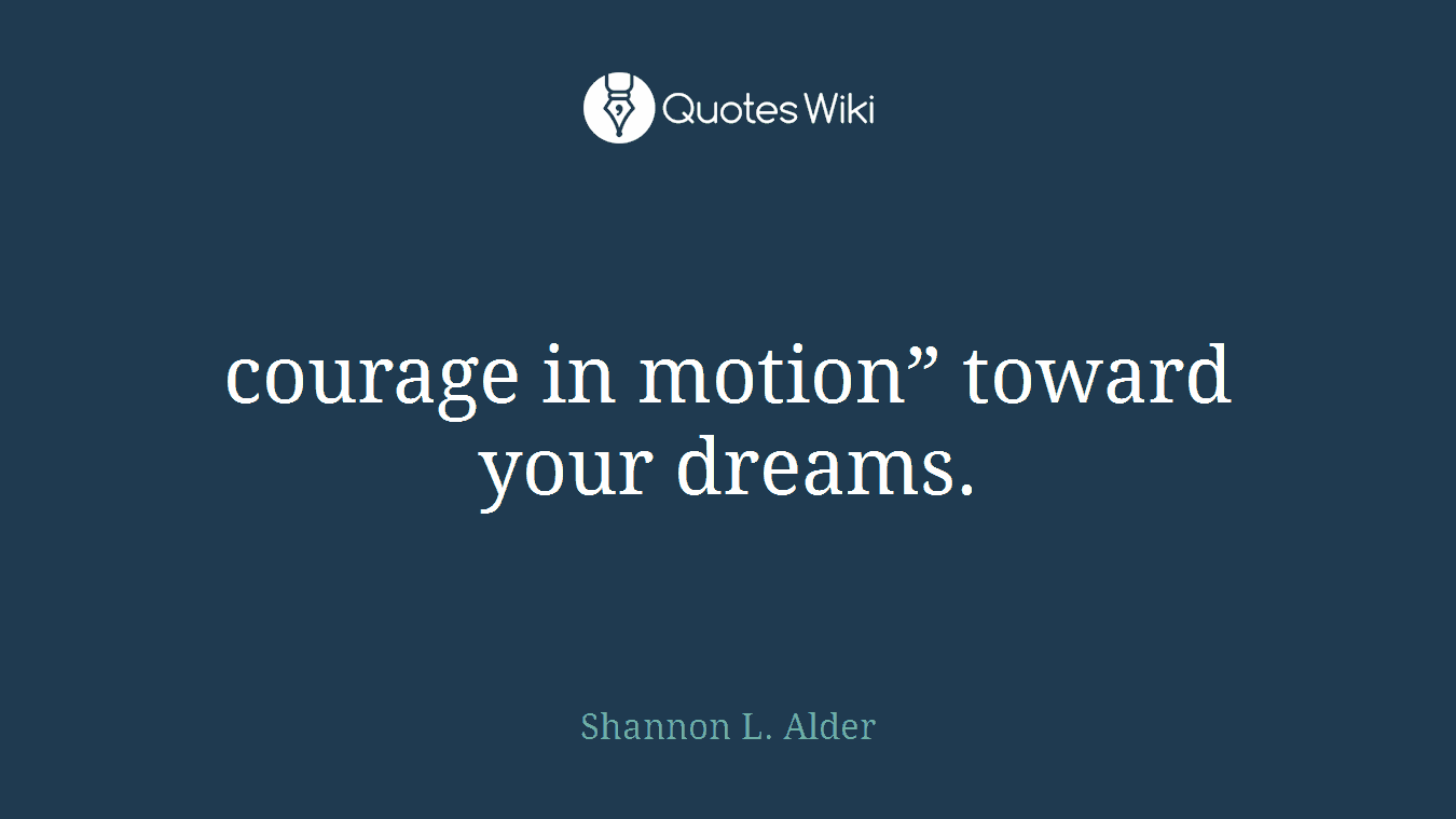 """courage in motion"""" toward your dreams."""