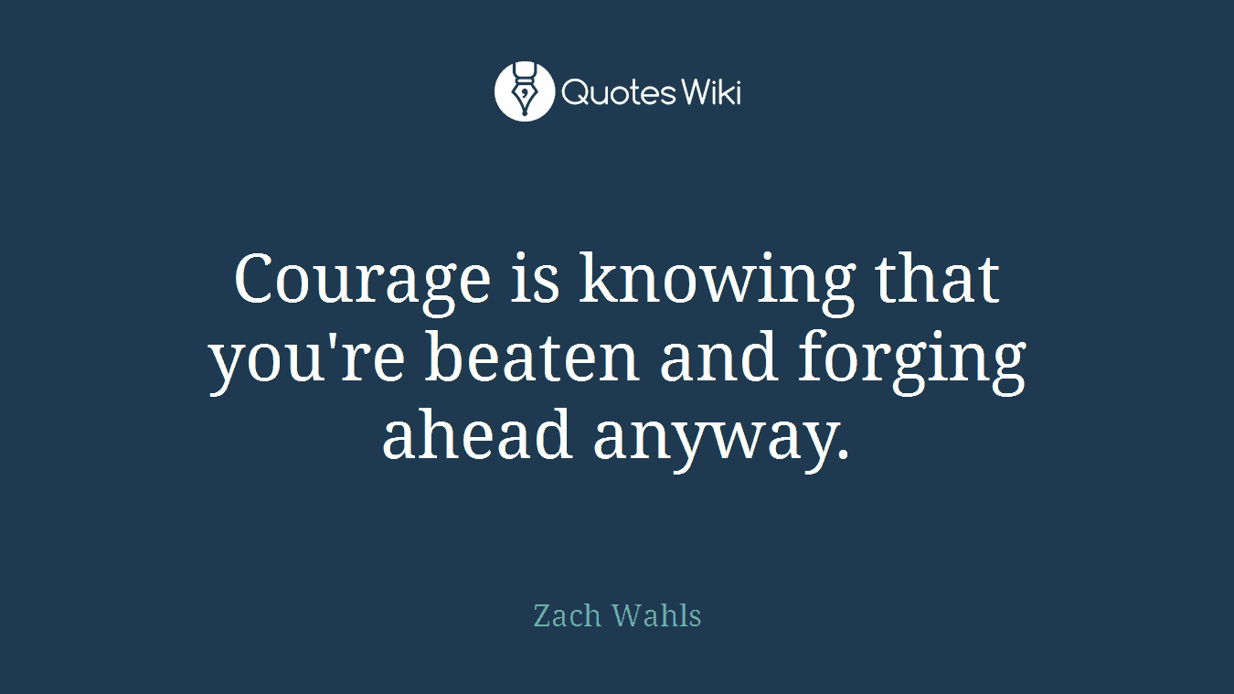 Courage is knowing that you're beaten and forging ahead anyway.