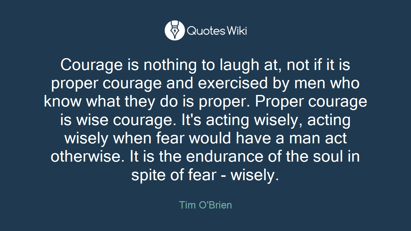 Courage is nothing to laugh at, not if it is proper courage and exercised by men who know what they do is proper. Proper courage is wise courage. It's acting wisely, acting wisely when fear would have a man act otherwise. It is the endurance of the soul in spite of fear - wisely.
