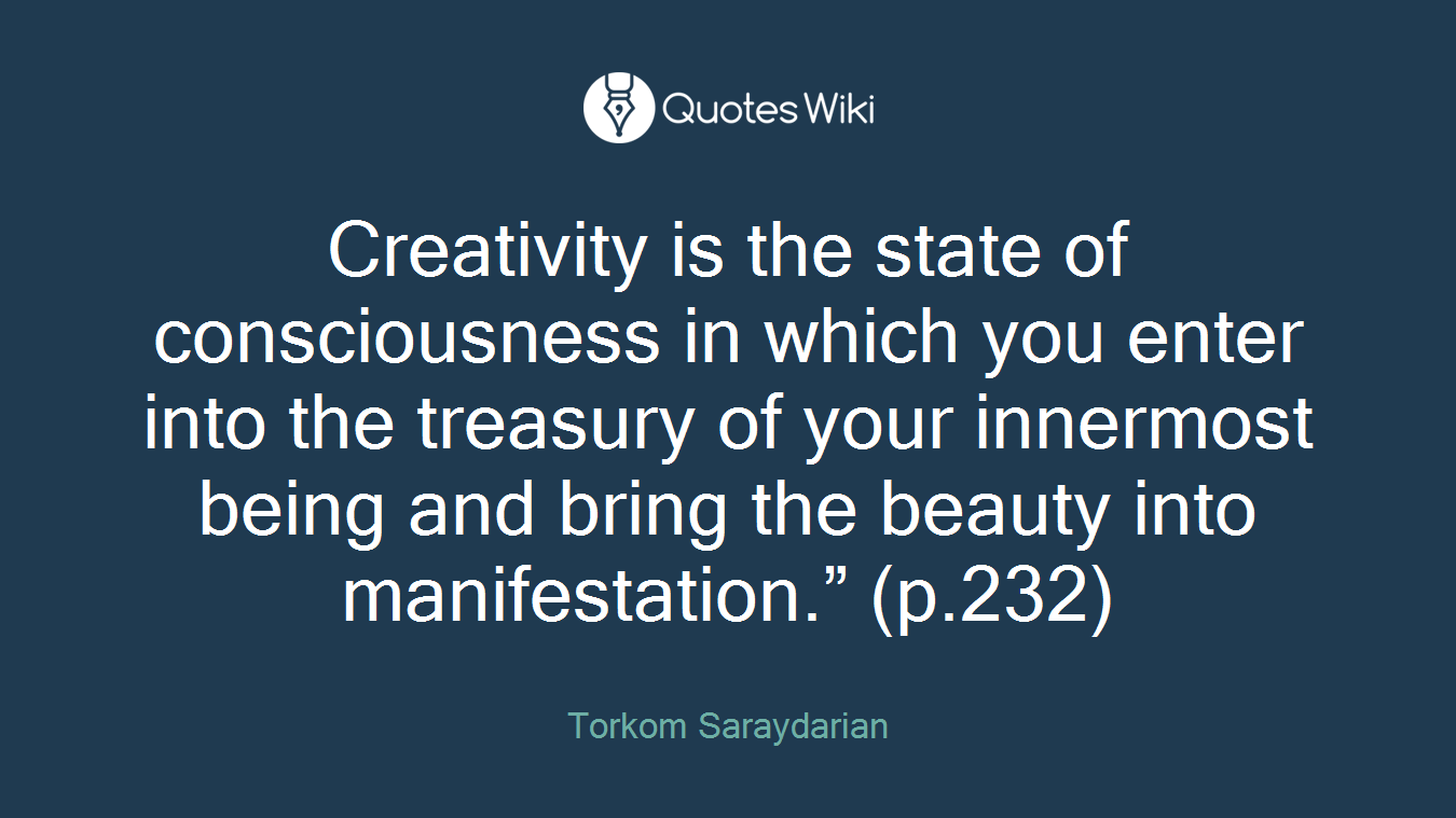 """Creativity is the state of consciousness in which you enter into the treasury of your innermost being and bring the beauty into manifestation."""" (p.232)"""