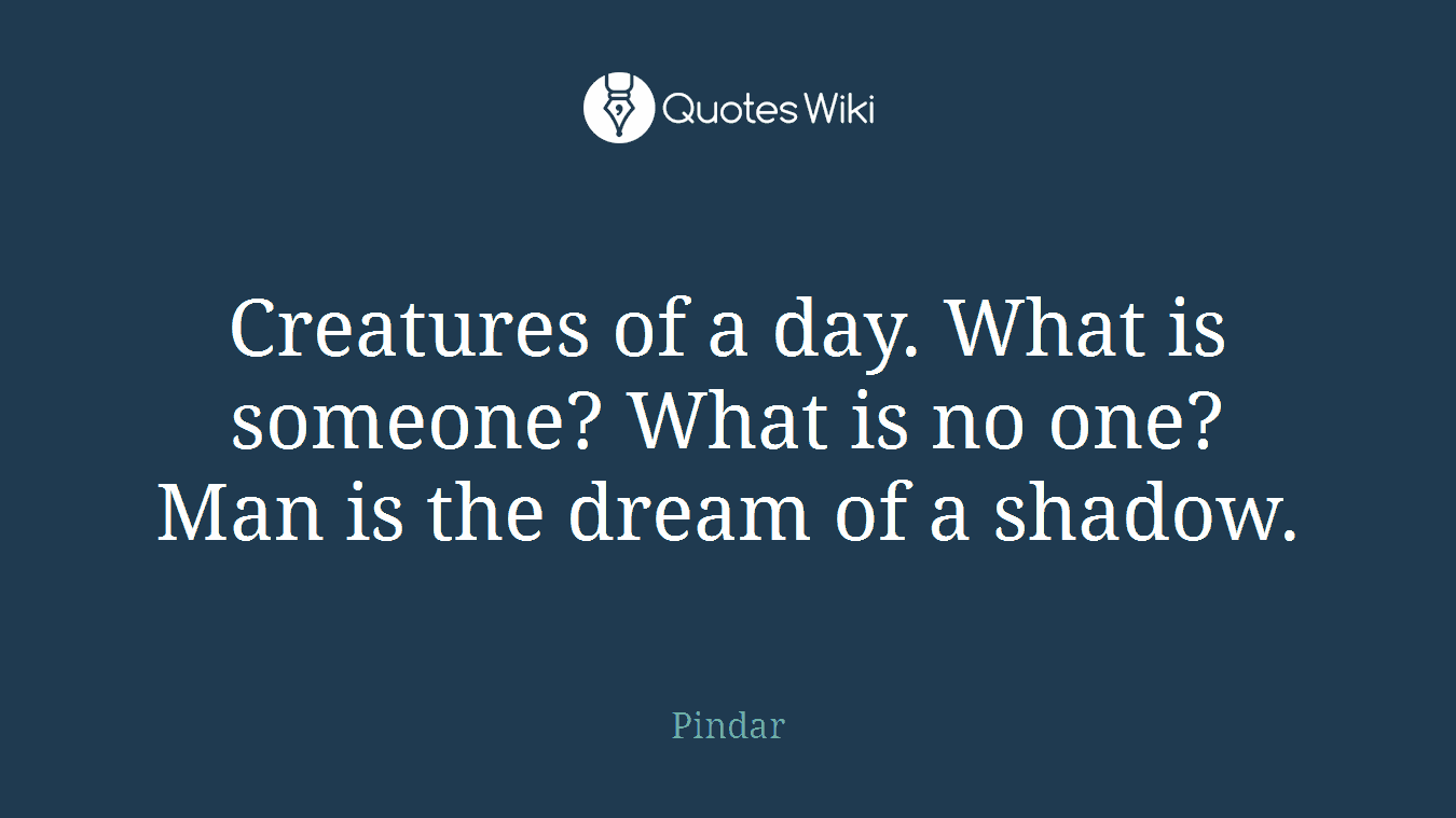 Creatures of a day. What is someone? What is no one? Man is the dream of a shadow.