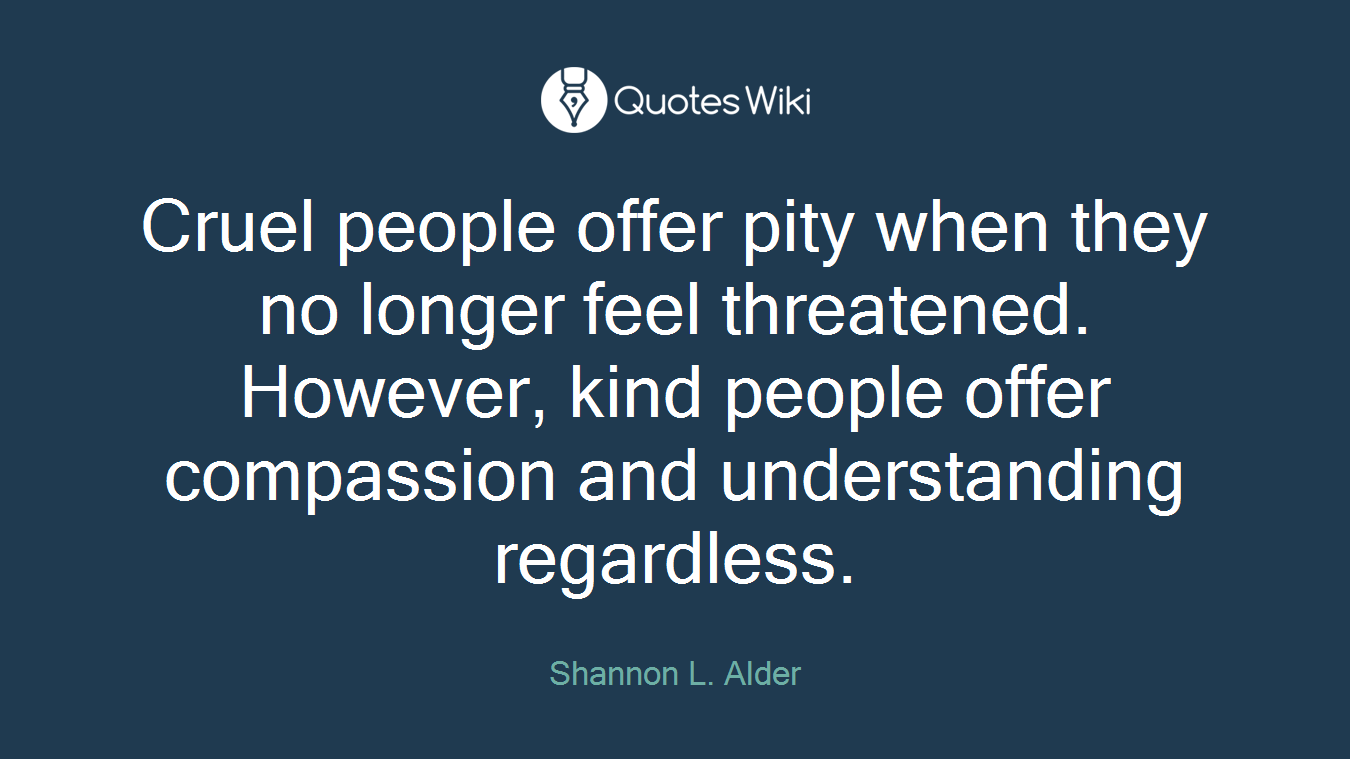Cruel people offer pity when they no longer feel threatened. However, kind people offer compassion and understanding regardless.