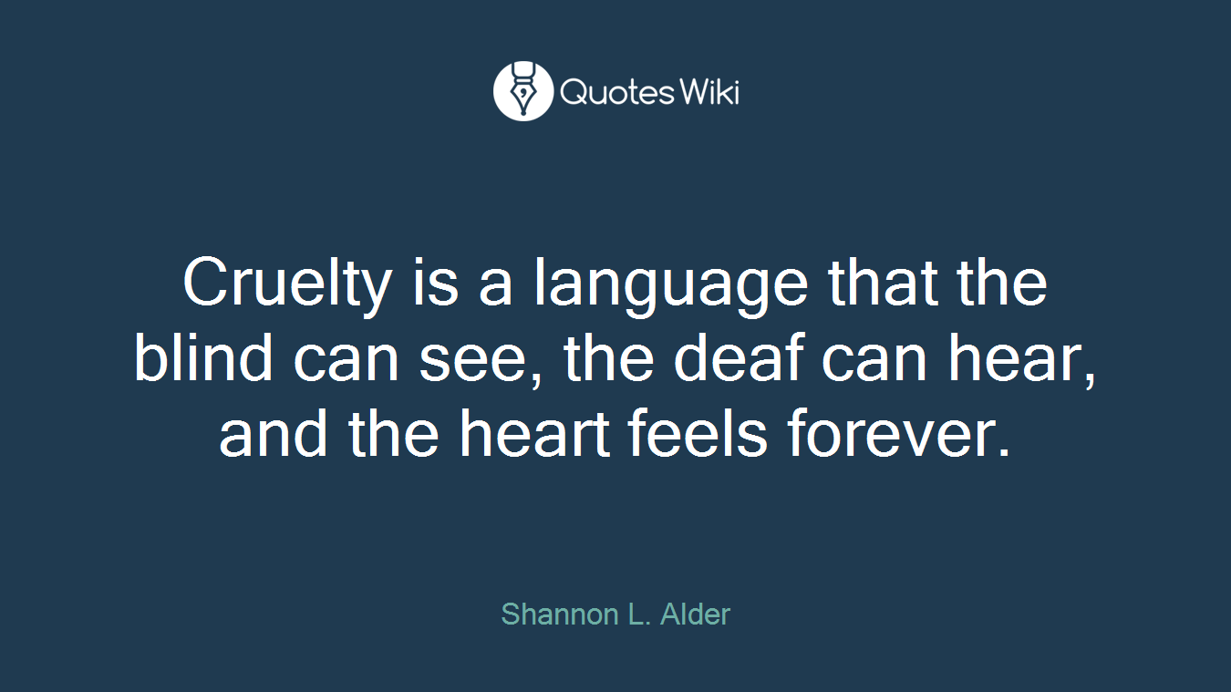 Cruelty is a language that the blind can see, the deaf can hear, and the heart feels forever.