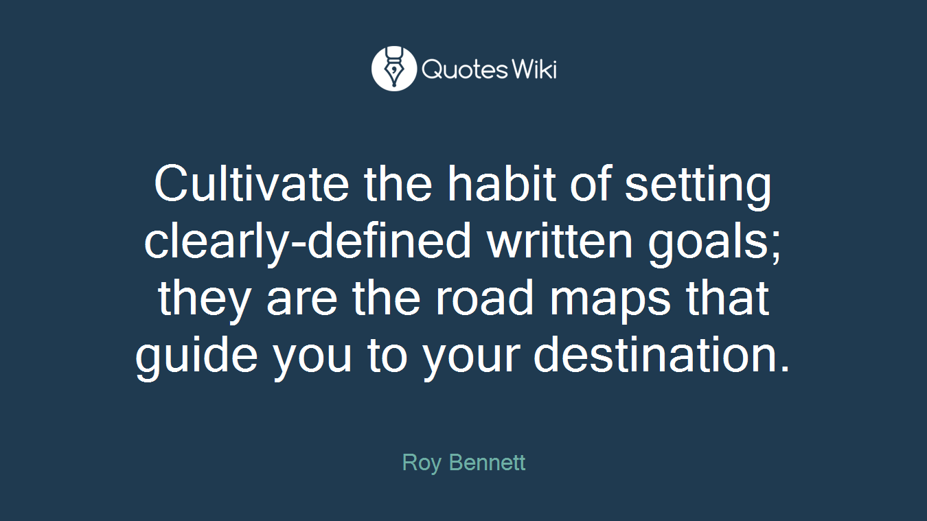 Cultivate the habit of setting clearly-defined written goals; they are the road maps that guide you to your destination.