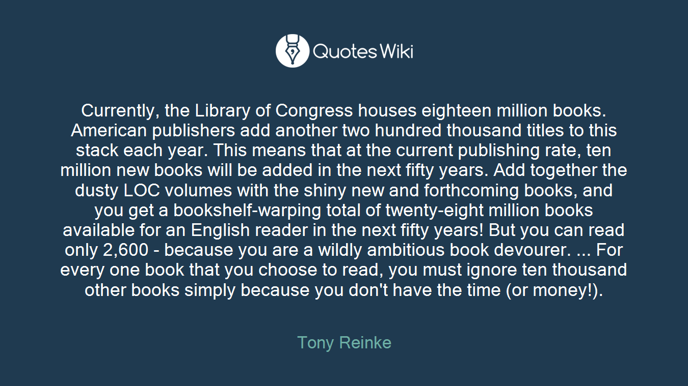 Currently, the Library of Congress houses eighteen million books. American publishers add another two hundred thousand titles to this stack each year. This means that at the current publishing rate, ten million new books will be added in the next fifty years. Add together the dusty LOC volumes with the shiny new and forthcoming books, and you get a bookshelf-warping total of twenty-eight million books available for an English reader in the next fifty years! But you can read only 2,600 - because you are a wildly ambitious book devourer. ... For every one book that you choose to read, you must ignore ten thousand other books simply because you don't have the time (or money!).