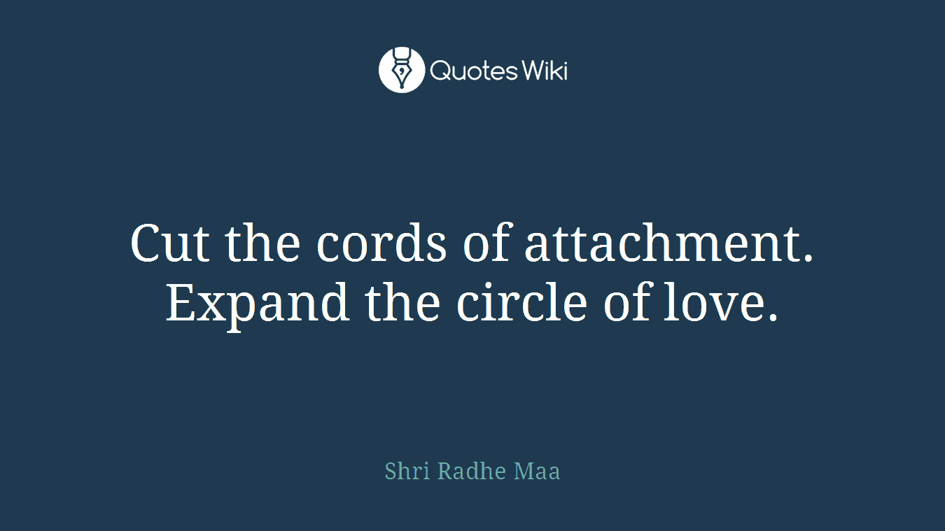 Cut the cords of attachment. Expand the circle of love.