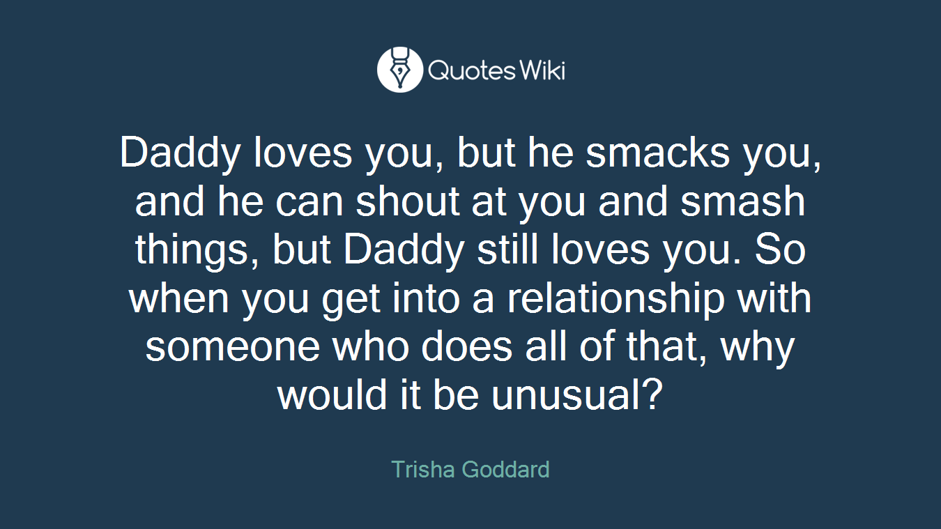Daddy loves you, but he smacks you, and he can shout at you and smash things, but Daddy still loves you. So when you get into a relationship with someone who does all of that, why would it be unusual?