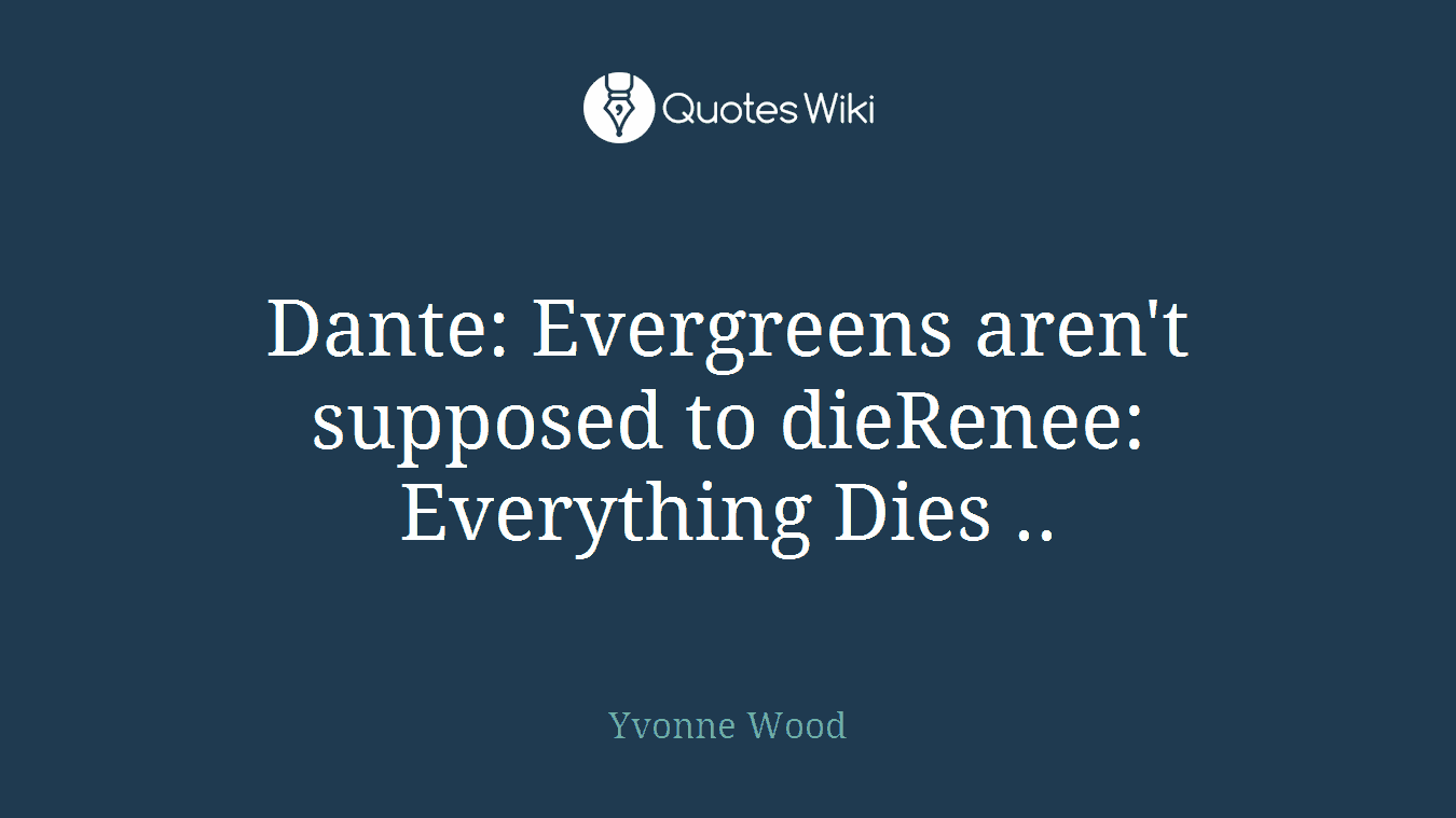 Dante: Evergreens aren't supposed to dieRenee: Everything Dies ..