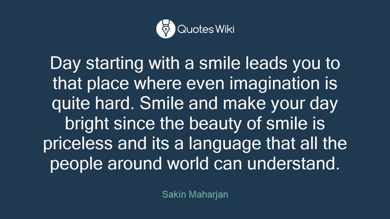Day starting with a smile leads you to that place where even imagination is quite hard. Smile and make your day bright since the beauty of smile is priceless and its a language that all the people around world can understand.