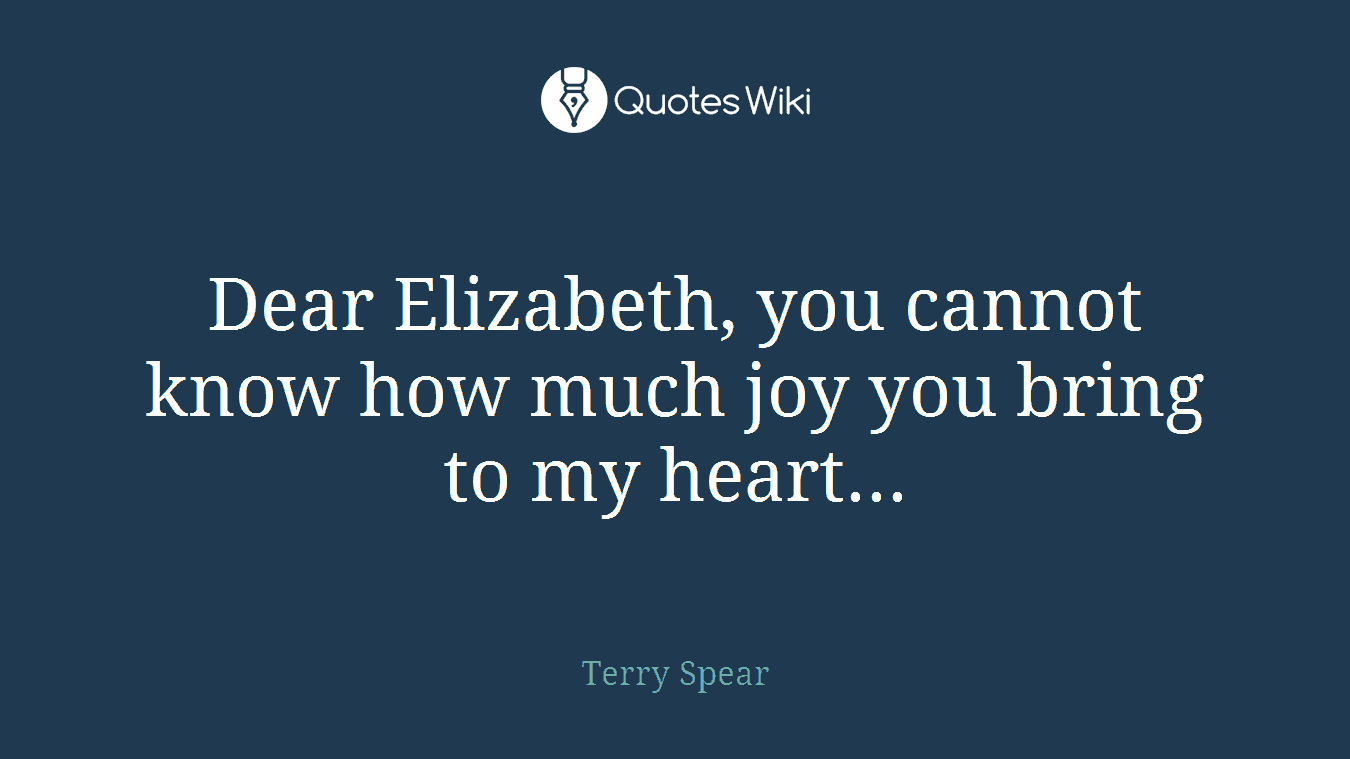 Dear Elizabeth, you cannot know how much joy you bring to my heart...