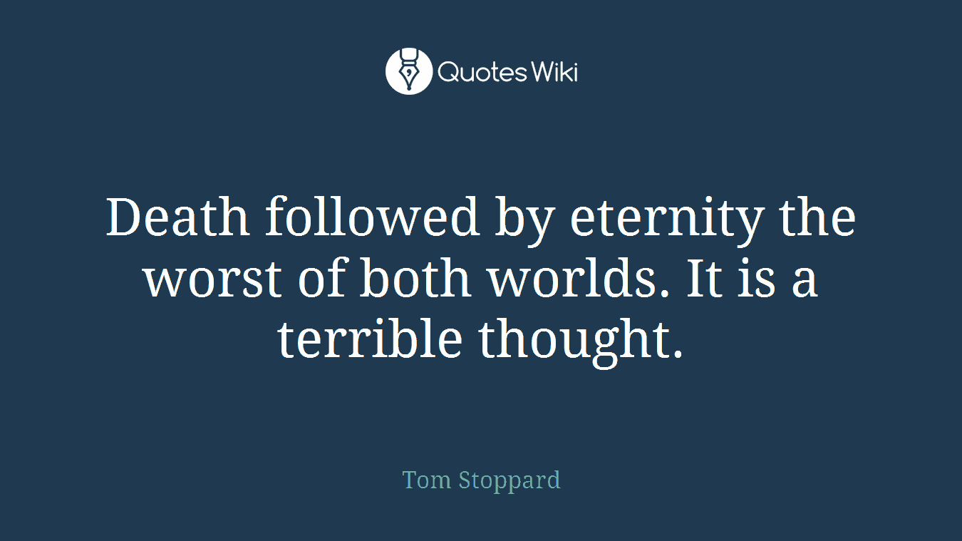 Death followed by eternity the worst of both worlds. It is a terrible thought.