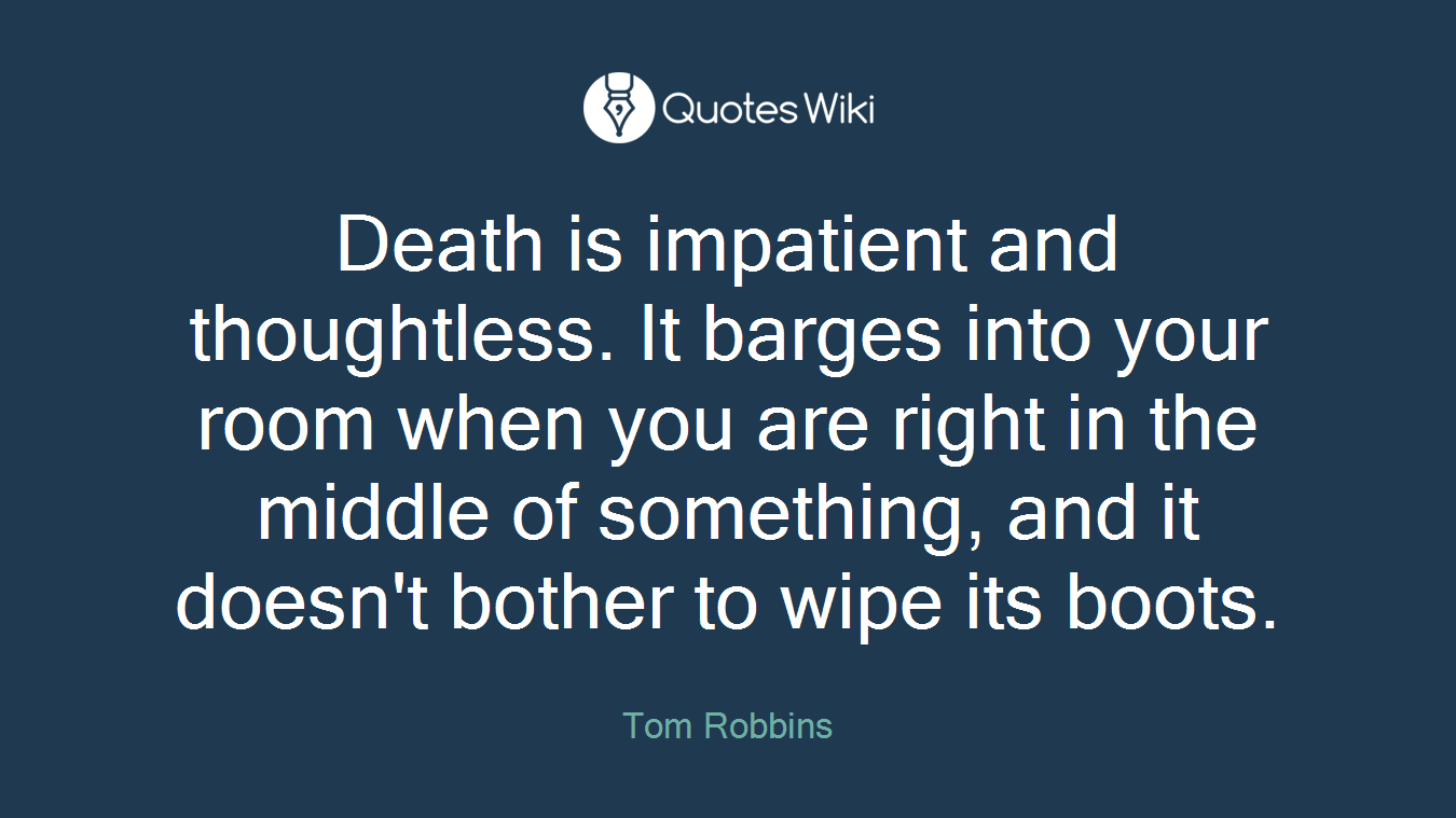 Death is impatient and thoughtless. It barges into your room when you are right in the middle of something, and it doesn't bother to wipe its boots.