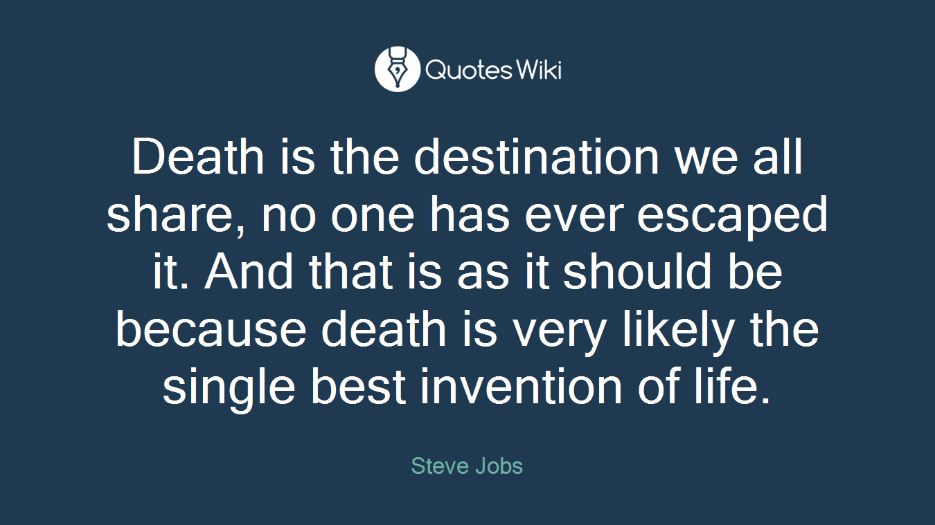 Death is the destination we all share, no one has ever escaped it. And that is as it should be because death is very likely the single best invention of life.