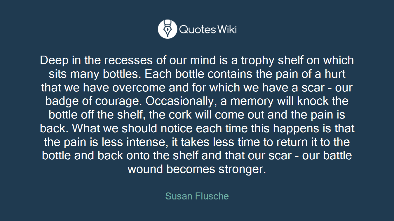 Deep in the recesses of our mind is a trophy shelf on which sits many bottles. Each bottle contains the pain of a hurt that we have overcome and for which we have a scar - our badge of courage. Occasionally, a memory will knock the bottle off the shelf, the cork will come out and the pain is back. What we should notice each time this happens is that the pain is less intense, it takes less time to return it to the bottle and back onto the shelf and that our scar - our battle wound becomes stronger.