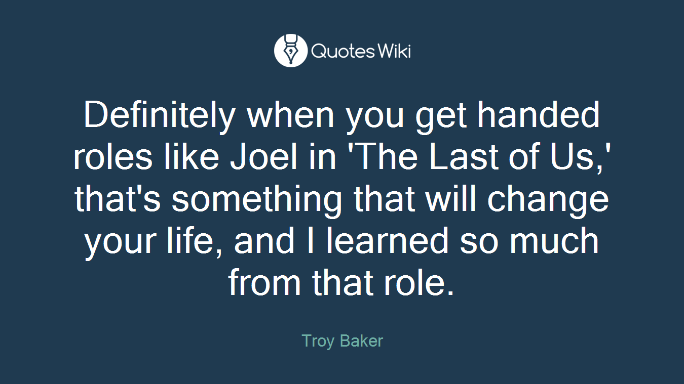 Definitely when you get handed roles like Joel in 'The Last of Us,' that's something that will change your life, and I learned so much from that role.