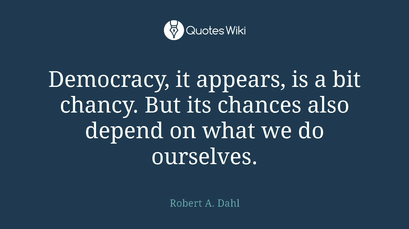 Democracy, it appears, is a bit chancy. But its chances also depend on what we do ourselves.