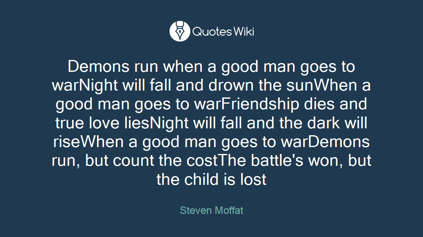 Demons run when a good man goes to warNight will fall and drown the sunWhen a good man goes to warFriendship dies and true love liesNight will fall and the dark will riseWhen a good man goes to warDemons run, but count the costThe battle's won, but the child is lost