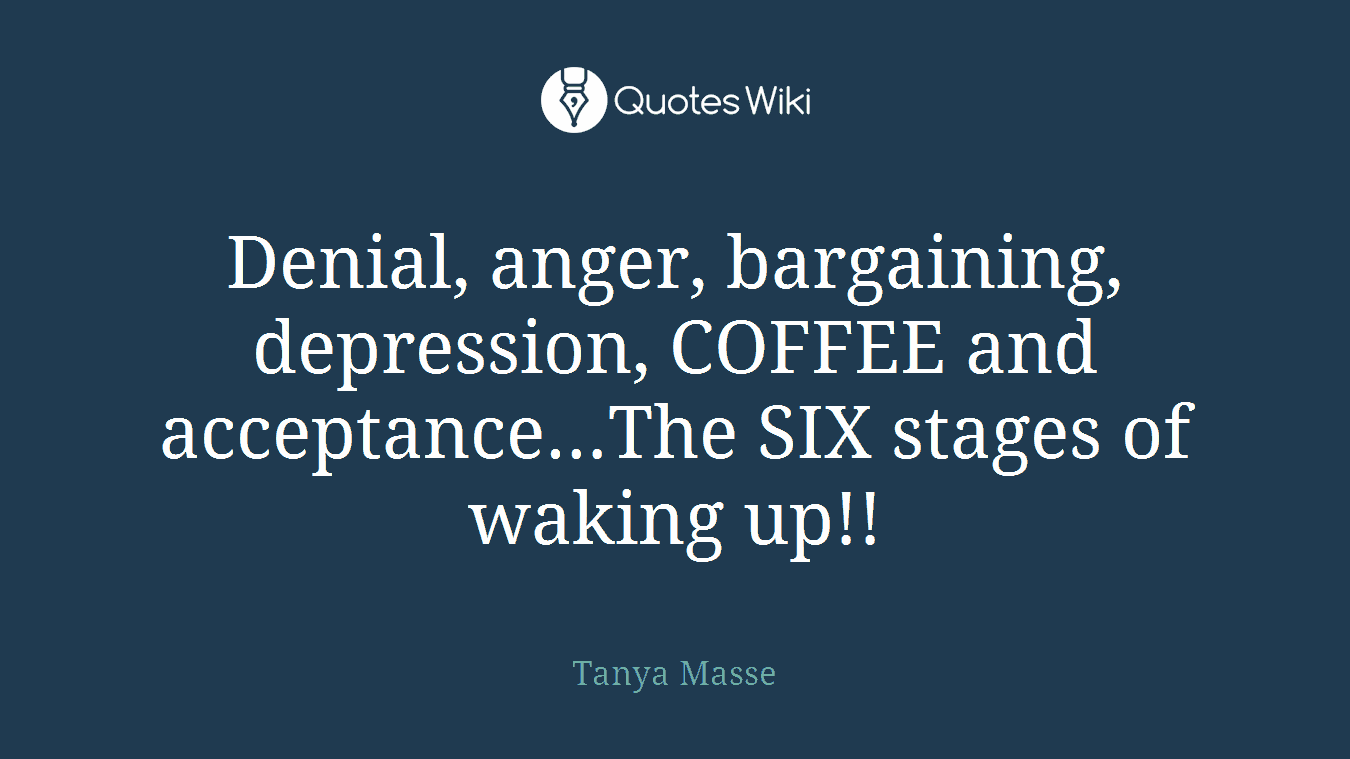 Denial, anger, bargaining, depression, COFFEE and acceptance…The SIX stages of waking up!!