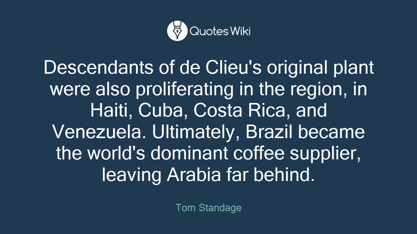 Descendants of de Clieu's original plant were also proliferating in the region, in Haiti, Cuba, Costa Rica, and Venezuela. Ultimately, Brazil became the world's dominant coffee supplier, leaving Arabia far behind.