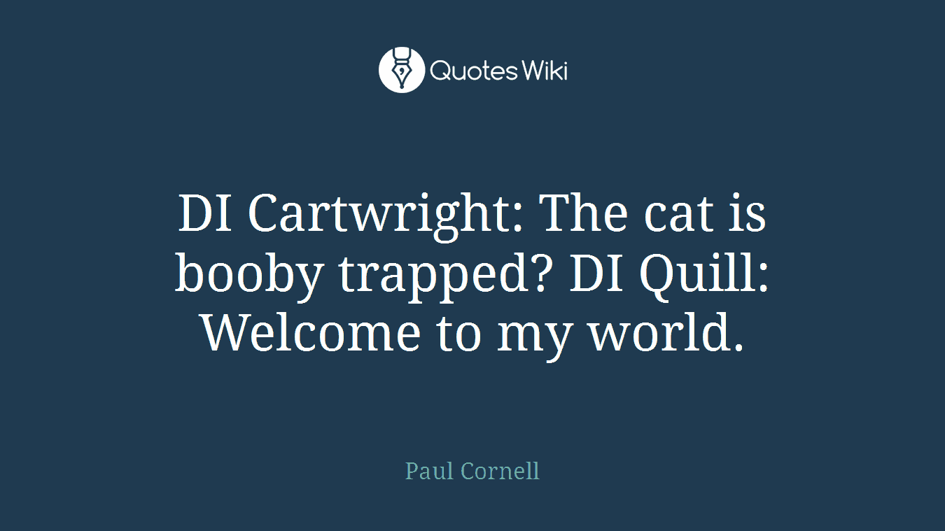 DI Cartwright: The cat is booby trapped? DI Quill: Welcome to my world.