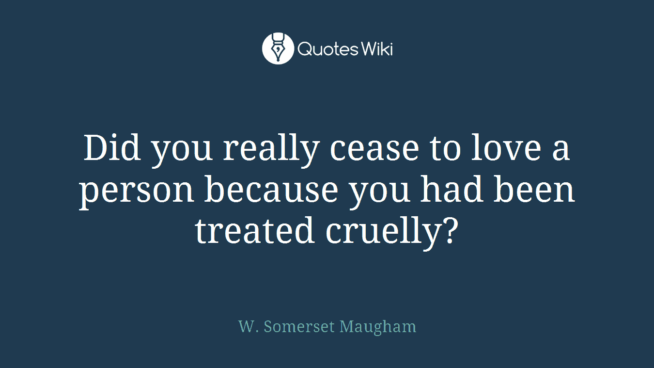 Did you really cease to love a person because you had been treated cruelly?