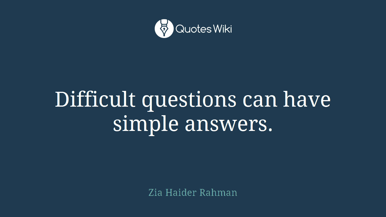 Difficult questions can have simple answers.