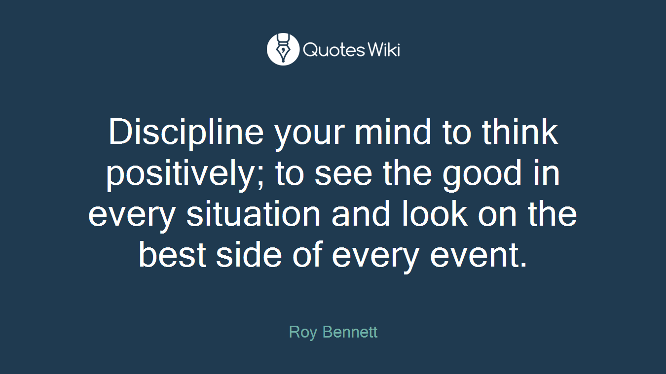 Discipline your mind to think positively; to see the good in every situation and look on the best side of every event.