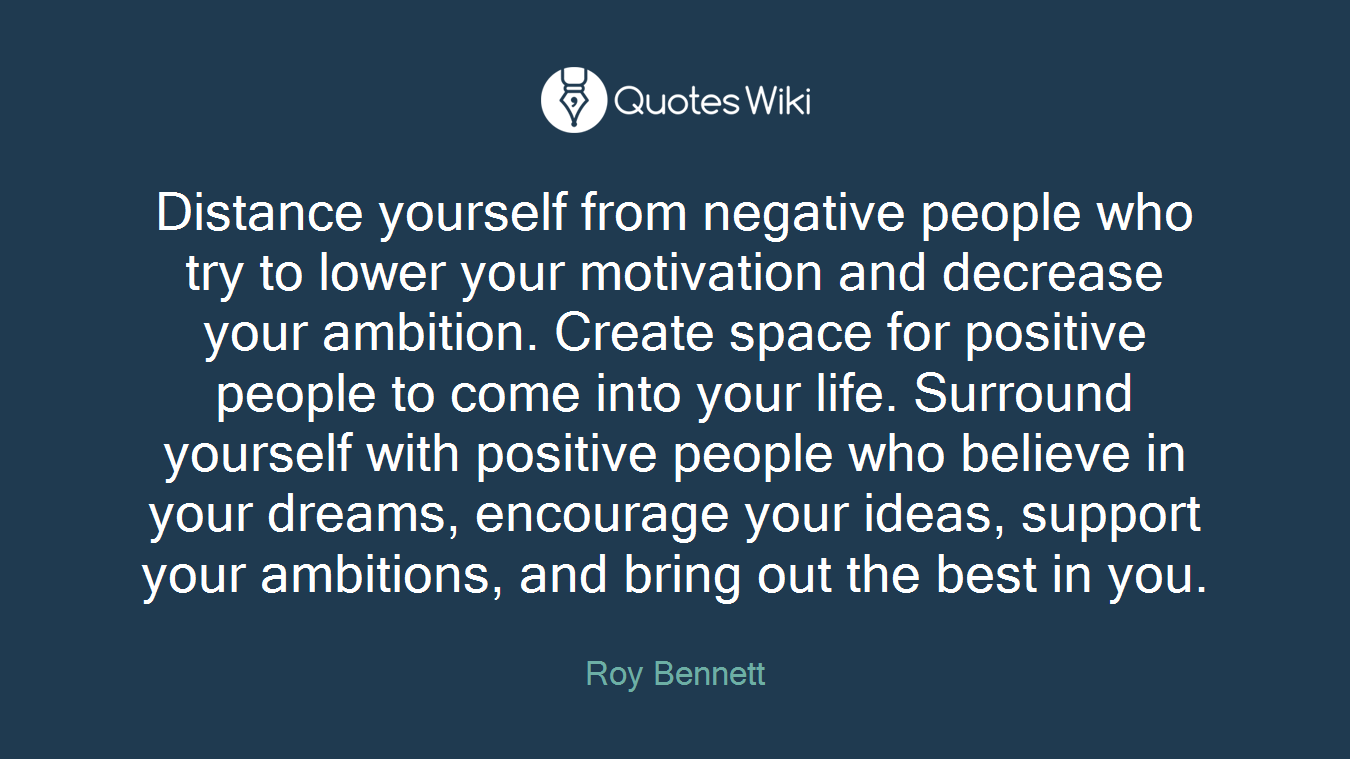 Distance yourself from negative people who try to lower your motivation and decrease your ambition. Create space for positive people to come into your life. Surround yourself with positive people who believe in your dreams, encourage your ideas, support your ambitions, and bring out the best in you.