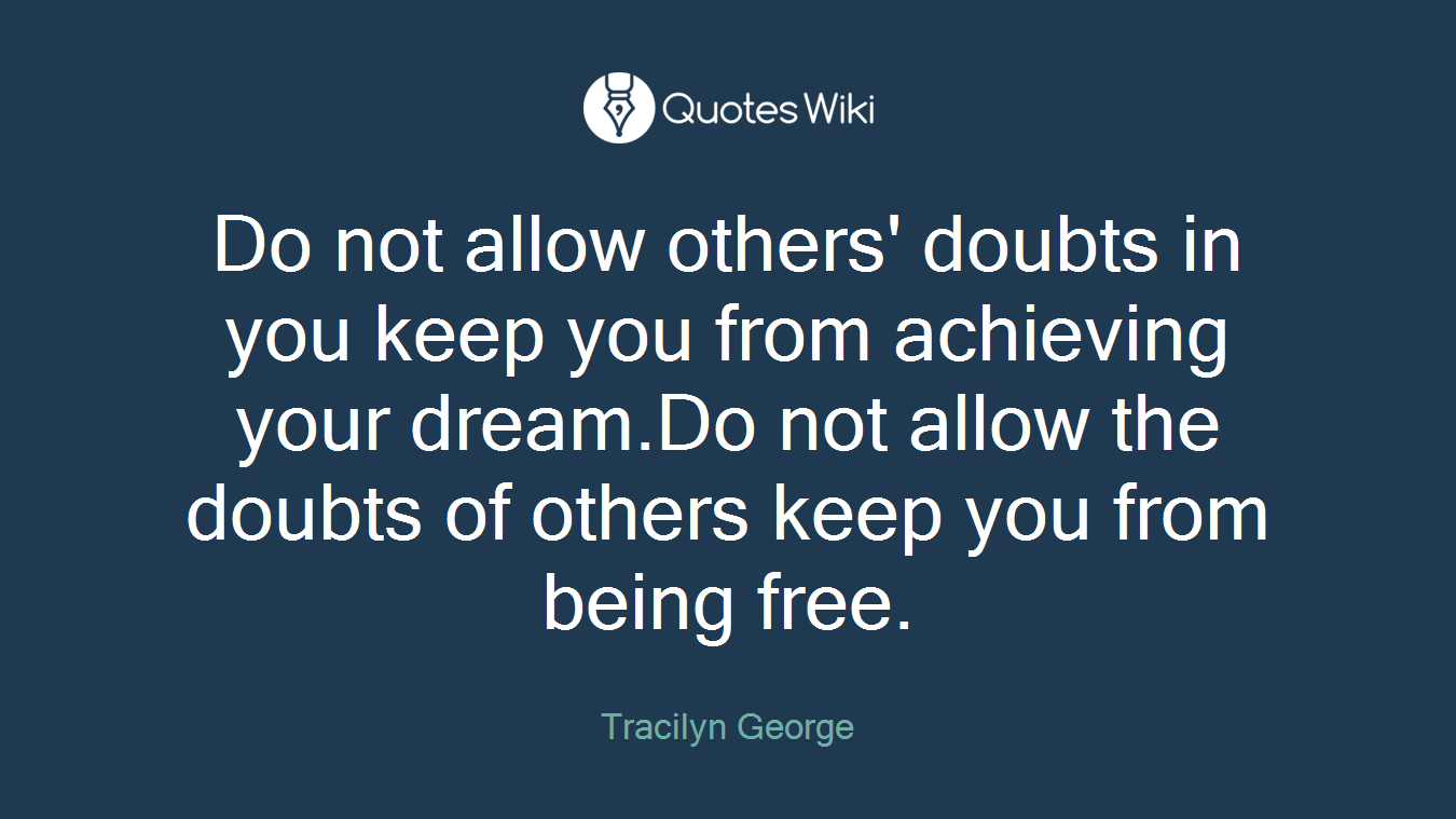 Do not allow others' doubts in you keep you from achieving your dream.Do not allow the doubts of others keep you from being free.
