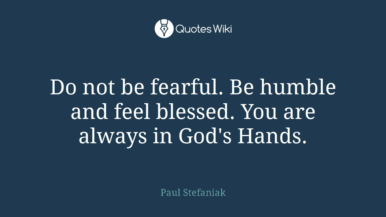 Do not be fearful. Be humble and feel blessed. You are always in God's Hands.