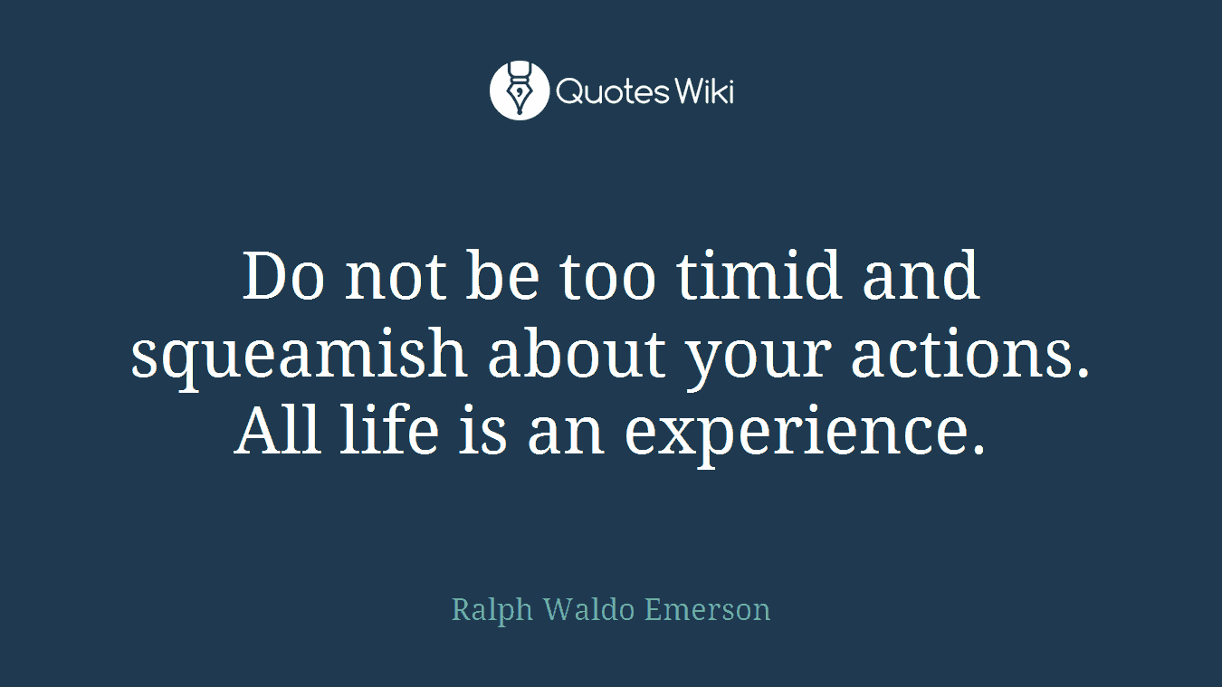 Do not be too timid and squeamish about your actions. All life is an experience.