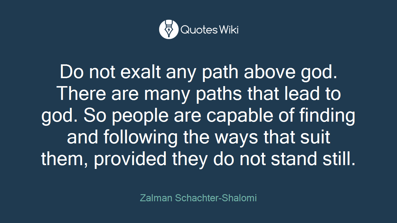 Do not exalt any path above god. There are many paths that lead to god. So people are capable of finding and following the ways that suit them, provided they do not stand still.