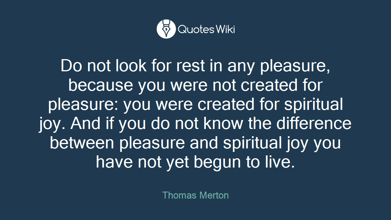Do not look for rest in any pleasure, because you were not created for pleasure: you were created for spiritual joy. And if you do not know the difference between pleasure and spiritual joy you have not yet begun to live.