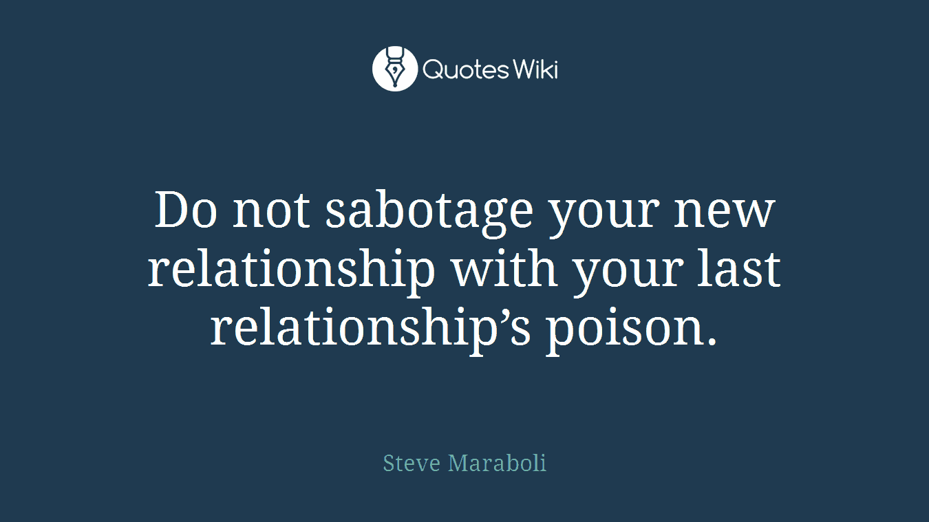 Do not sabotage your new relationship with your last relationship's poison.