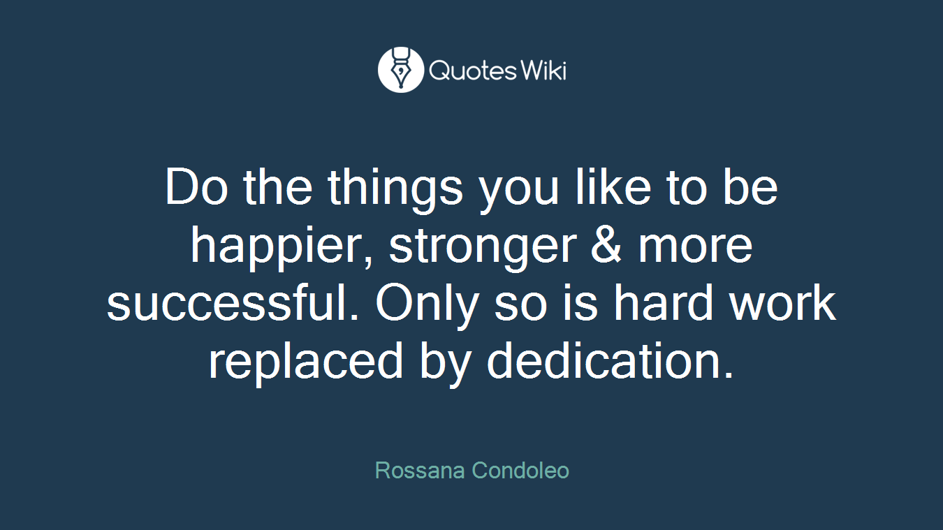 Do the things you like to be happier, stronger & more successful. Only so is hard work replaced by dedication.
